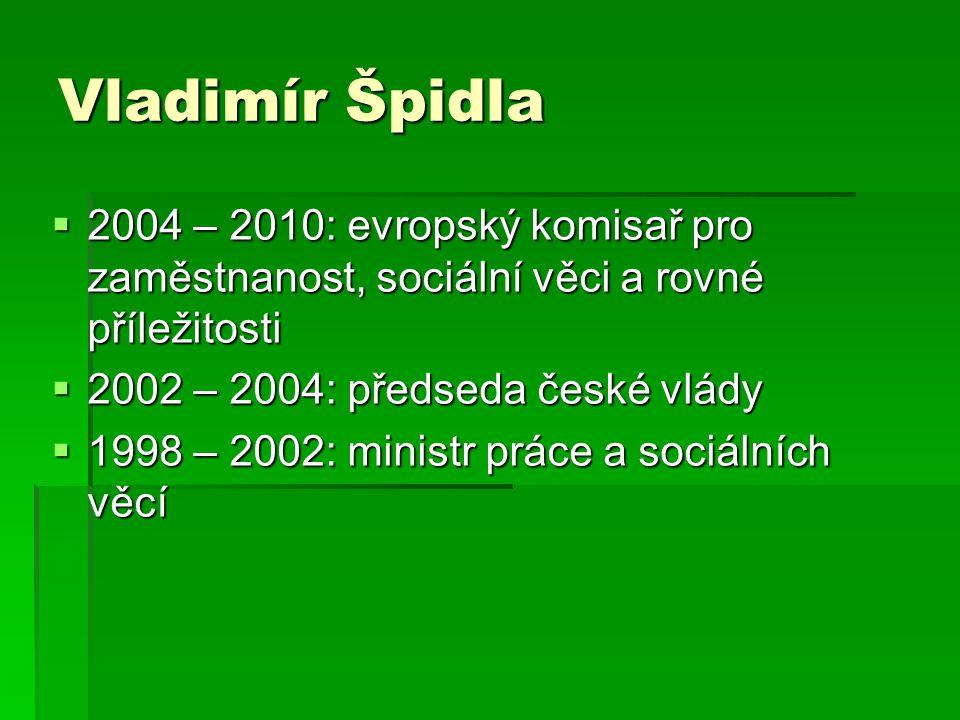Vladimír Špidla  2004 – 2010: evropský komisař pro zaměstnanost, sociální věci a rovné příležitosti  2002 – 2004: předseda české vlády  1998 – 2002: ministr práce a sociálních věcí