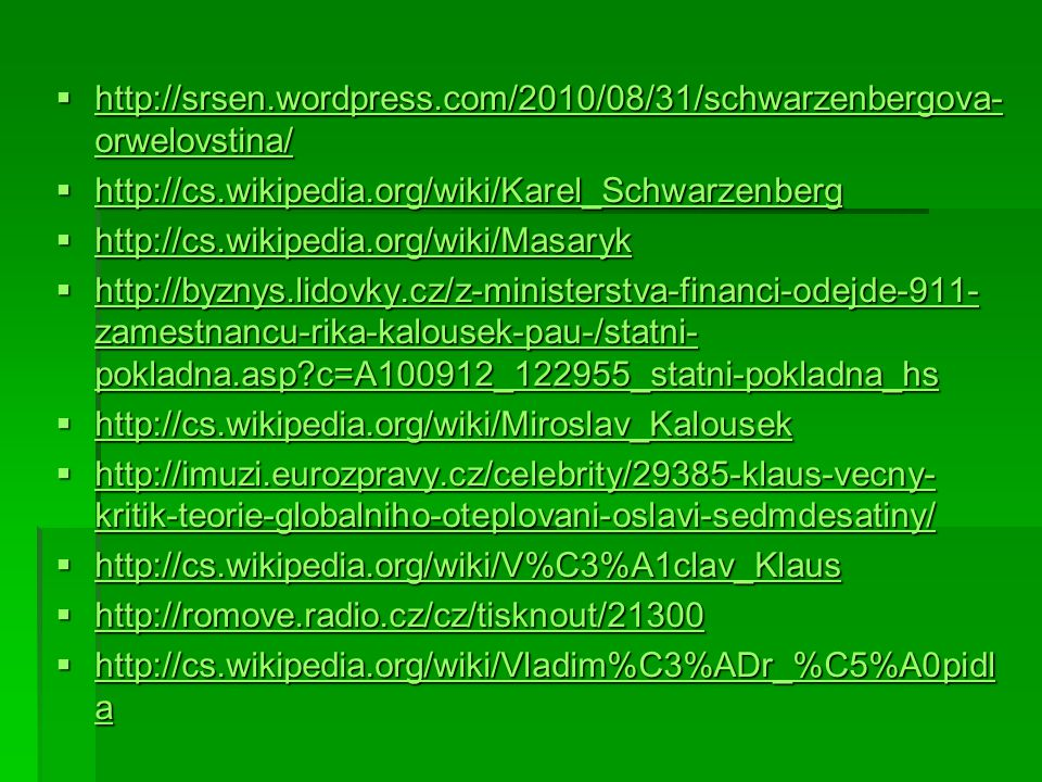  http://srsen.wordpress.com/2010/08/31/schwarzenbergova- orwelovstina/ http://srsen.wordpress.com/2010/08/31/schwarzenbergova- orwelovstina/ http://srsen.wordpress.com/2010/08/31/schwarzenbergova- orwelovstina/  http://cs.wikipedia.org/wiki/Karel_Schwarzenberg http://cs.wikipedia.org/wiki/Karel_Schwarzenberg  http://cs.wikipedia.org/wiki/Masaryk http://cs.wikipedia.org/wiki/Masaryk  http://byznys.lidovky.cz/z-ministerstva-financi-odejde-911- zamestnancu-rika-kalousek-pau-/statni- pokladna.asp?c=A100912_122955_statni-pokladna_hs http://byznys.lidovky.cz/z-ministerstva-financi-odejde-911- zamestnancu-rika-kalousek-pau-/statni- pokladna.asp?c=A100912_122955_statni-pokladna_hs http://byznys.lidovky.cz/z-ministerstva-financi-odejde-911- zamestnancu-rika-kalousek-pau-/statni- pokladna.asp?c=A100912_122955_statni-pokladna_hs  http://cs.wikipedia.org/wiki/Miroslav_Kalousek http://cs.wikipedia.org/wiki/Miroslav_Kalousek  http://imuzi.eurozpravy.cz/celebrity/29385-klaus-vecny- kritik-teorie-globalniho-oteplovani-oslavi-sedmdesatiny/ http://imuzi.eurozpravy.cz/celebrity/29385-klaus-vecny- kritik-teorie-globalniho-oteplovani-oslavi-sedmdesatiny/ http://imuzi.eurozpravy.cz/celebrity/29385-klaus-vecny- kritik-teorie-globalniho-oteplovani-oslavi-sedmdesatiny/  http://cs.wikipedia.org/wiki/V%C3%A1clav_Klaus http://cs.wikipedia.org/wiki/V%C3%A1clav_Klaus  http://romove.radio.cz/cz/tisknout/21300 http://romove.radio.cz/cz/tisknout/21300  http://cs.wikipedia.org/wiki/Vladim%C3%ADr_%C5%A0pidl a http://cs.wikipedia.org/wiki/Vladim%C3%ADr_%C5%A0pidl a http://cs.wikipedia.org/wiki/Vladim%C3%ADr_%C5%A0pidl a