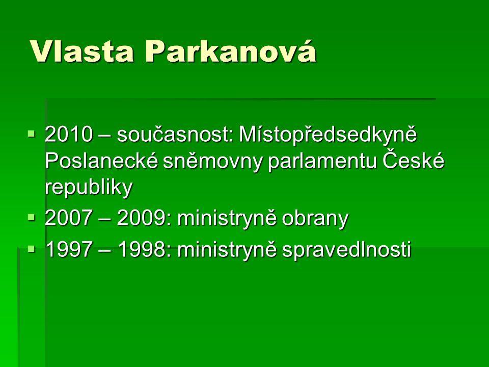 Vlasta Parkanová  2010 – současnost: Místopředsedkyně Poslanecké sněmovny parlamentu České republiky  2007 – 2009: ministryně obrany  1997 – 1998: ministryně spravedlnosti