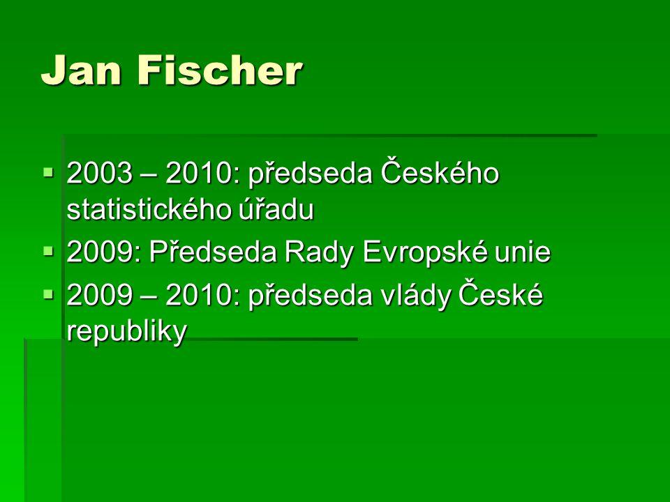Jan Fischer  2003 – 2010: předseda Českého statistického úřadu  2009: Předseda Rady Evropské unie  2009 – 2010: předseda vlády České republiky