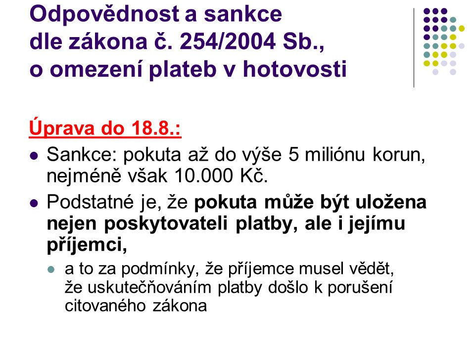 Odpovědnost a sankce dle zákona č. 254/2004 Sb., o omezení plateb v hotovosti Úprava do 18.8.: Sankce: pokuta až do výše 5 miliónu korun, nejméně však
