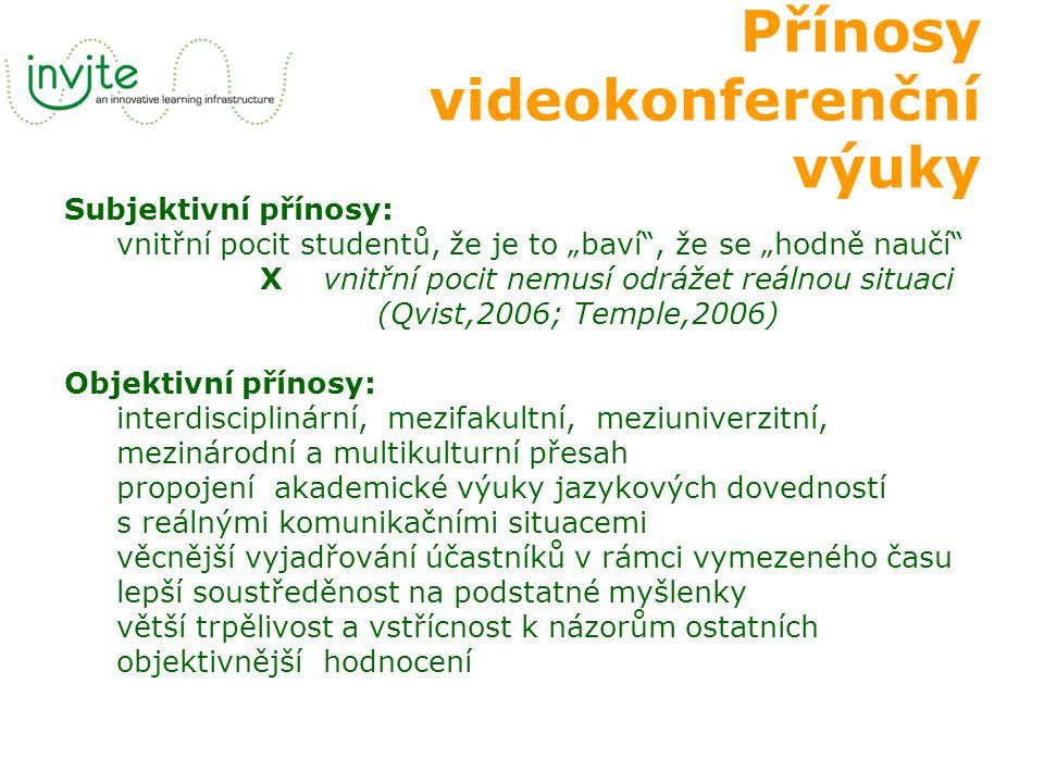 """Přínosy videokonferenční výuky Subjektivní přínosy: vnitřní pocit studentů, že je to """"baví , že se """"hodně naučí X vnitřní pocit nemusí odrážet reálnou situaci (Qvist,2006; Temple,2006) Objektivní přínosy: interdisciplinární, mezifakultní, meziuniverzitní, mezinárodní a multikulturní přesah propojení akademické výuky jazykových dovedností s reálnými komunikačními situacemi věcnější vyjadřování účastníků v rámci vymezeného času lepší soustředěnost na podstatné myšlenky větší trpělivost a vstřícnost k názorům ostatních objektivnější hodnocení"""