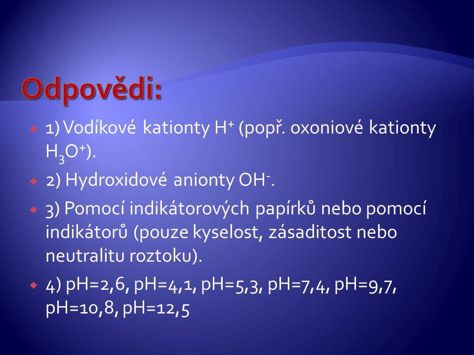  1) Vodíkové kationty H + (popř. oxoniové kationty H 3 O + ).  2) Hydroxidové anionty OH -.  3) Pomocí indikátorových papírků nebo pomocí indikátor
