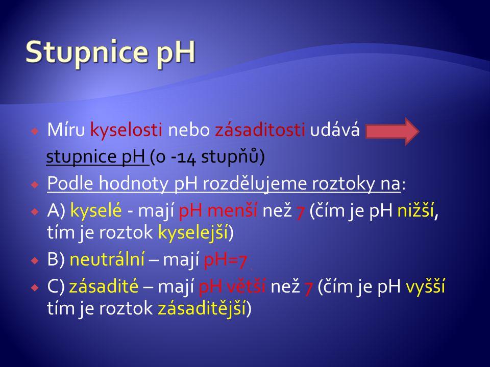  Míru kyselosti nebo zásaditosti udává stupnice pH (0 -14 stupňů)  Podle hodnoty pH rozdělujeme roztoky na:  A) kyselé - mají pH menší než 7 (čím j