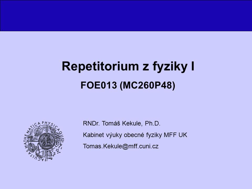 Repetitorium z fyziky I FOE013 (MC260P48) RNDr. Tomáš Kekule, Ph.D. Kabinet výuky obecné fyziky MFF UK Tomas.Kekule@mff.cuni.cz