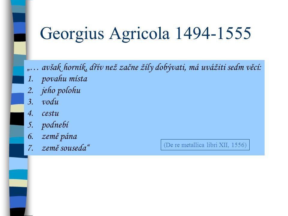 """Georgius Agricola 1494-1555 """"… avšak horník, dřív než začne žíly dobývati, má uvážiti sedm věcí: 1.povahu místa 2.jeho polohu 3.vodu 4.cestu 5.podnebí 6.země pána 7.země souseda (De re metallica libri XII, 1556)"""