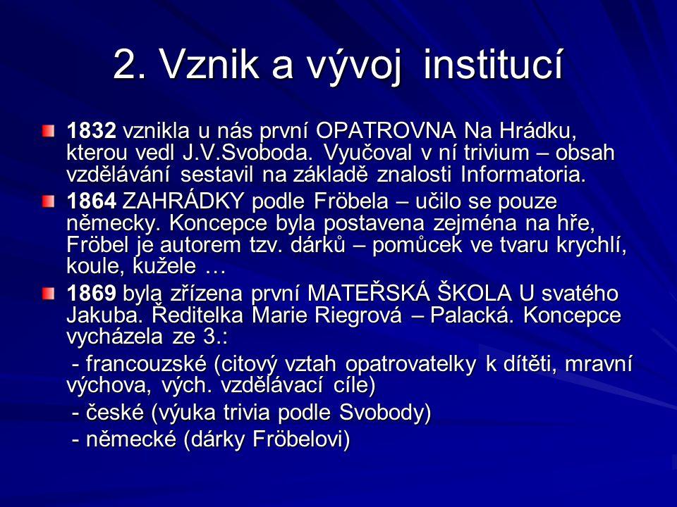 2. Vznik a vývoj institucí 1832 vznikla u nás první OPATROVNA Na Hrádku, kterou vedl J.V.Svoboda. Vyučoval v ní trivium – obsah vzdělávání sestavil na
