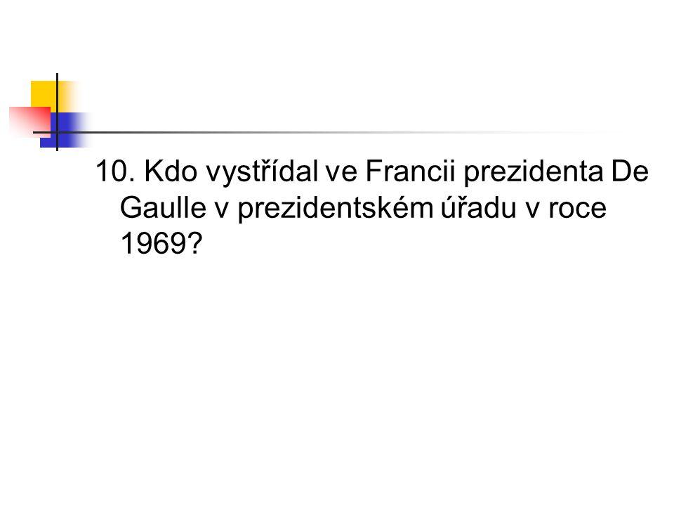 10. Kdo vystřídal ve Francii prezidenta De Gaulle v prezidentském úřadu v roce 1969?