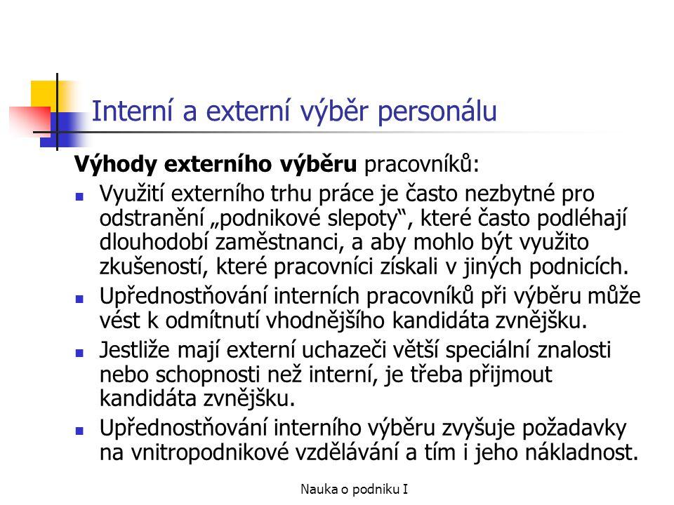 Nauka o podniku I Interní a externí výběr personálu Výhody externího výběru pracovníků: Využití externího trhu práce je často nezbytné pro odstranění