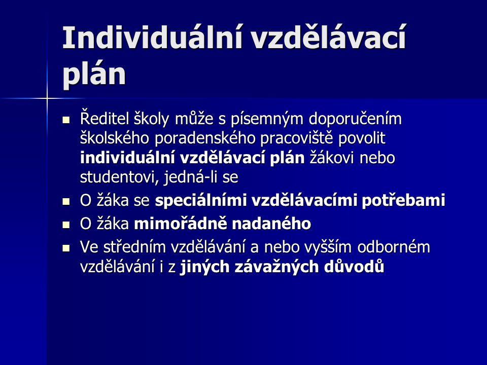Individuální vzdělávací plán Ředitel školy může s písemným doporučením školského poradenského pracoviště povolit individuální vzdělávací plán žákovi nebo studentovi, jedná-li se Ředitel školy může s písemným doporučením školského poradenského pracoviště povolit individuální vzdělávací plán žákovi nebo studentovi, jedná-li se O žáka se speciálními vzdělávacími potřebami O žáka se speciálními vzdělávacími potřebami O žáka mimořádně nadaného O žáka mimořádně nadaného Ve středním vzdělávání a nebo vyšším odborném vzdělávání i z jiných závažných důvodů Ve středním vzdělávání a nebo vyšším odborném vzdělávání i z jiných závažných důvodů