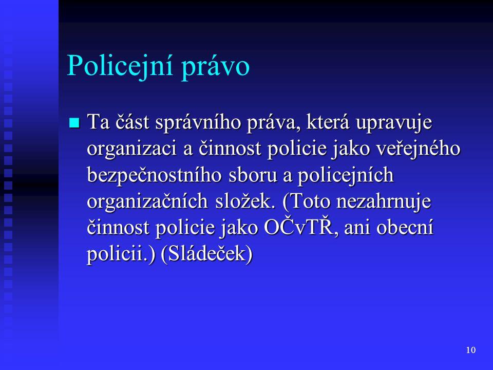 Policejní právo Ta část správního práva, která upravuje organizaci a činnost policie jako veřejného bezpečnostního sboru a policejních organizačních s