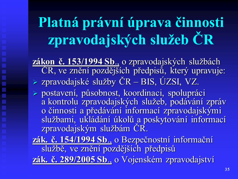 35 Platná právní úprava činnosti zpravodajských služeb ČR zákon č. 153/1994 Sb., o zpravodajských službách ČR, ve znění pozdějších předpisů, který upr