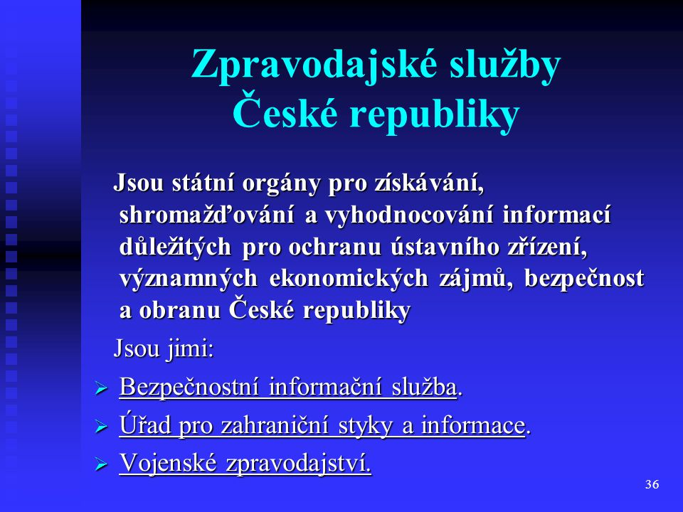 36 Zpravodajské služby České republiky Jsou státní orgány pro získávání, shromažďování a vyhodnocování informací důležitých pro ochranu ústavního zříz
