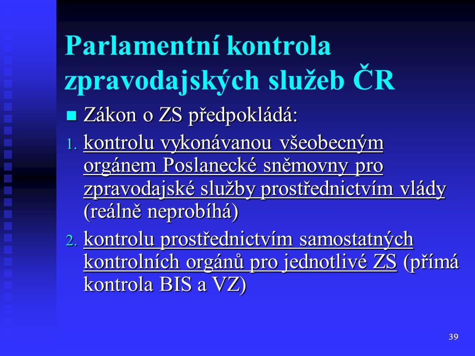 39 Parlamentní kontrola zpravodajských služeb ČR Zákon o ZS předpokládá: Zákon o ZS předpokládá: 1. kontrolu vykonávanou všeobecným orgánem Poslanecké