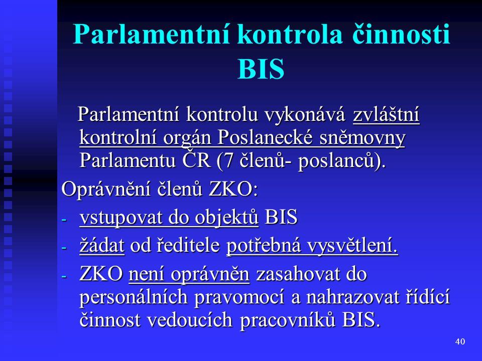 40 Parlamentní kontrola činnosti BIS Parlamentní kontrolu vykonává zvláštní kontrolní orgán Poslanecké sněmovny Parlamentu ČR (7 členů- poslanců). Par