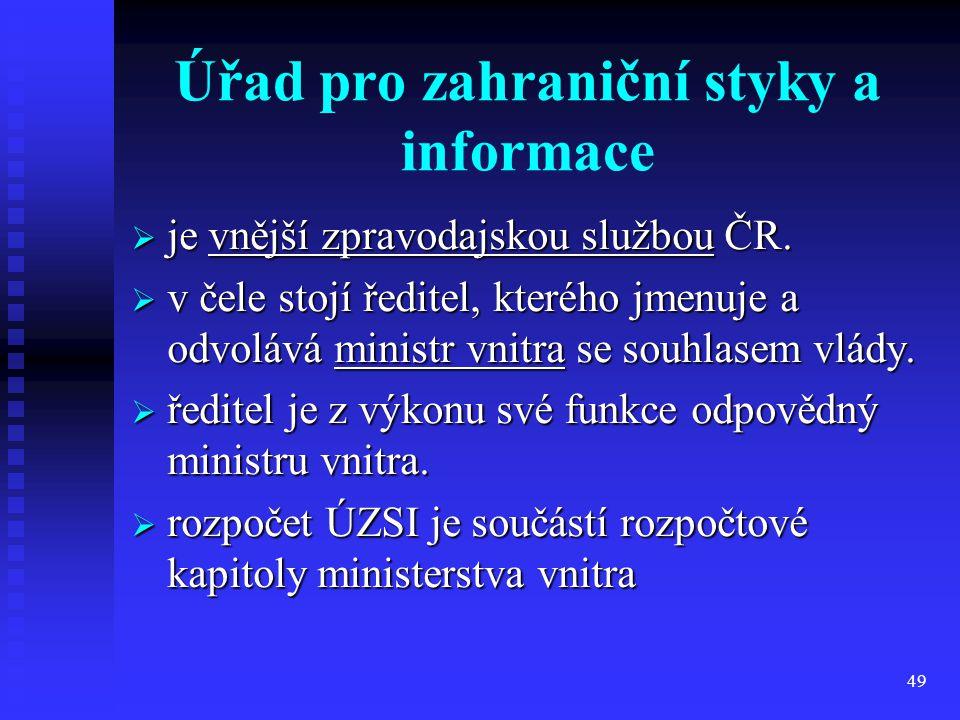 49 Úřad pro zahraniční styky a informace  je vnější zpravodajskou službou ČR.  v čele stojí ředitel, kterého jmenuje a odvolává ministr vnitra se so