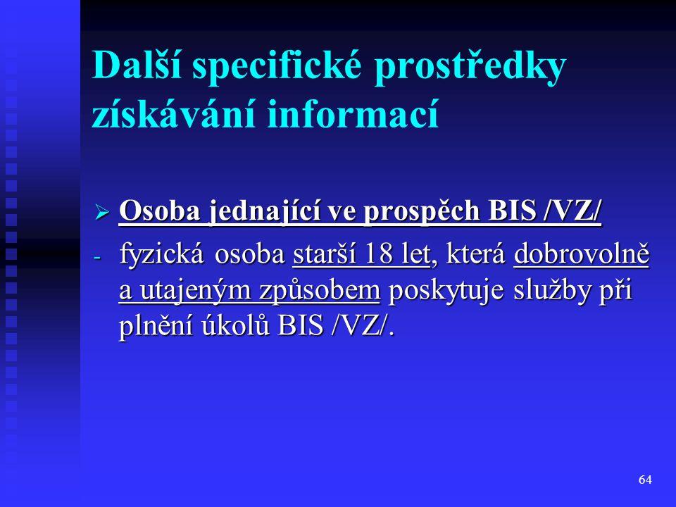 64 Další specifické prostředky získávání informací  Osoba jednající ve prospěch BIS /VZ/ - fyzická osoba starší 18 let, která dobrovolně a utajeným z