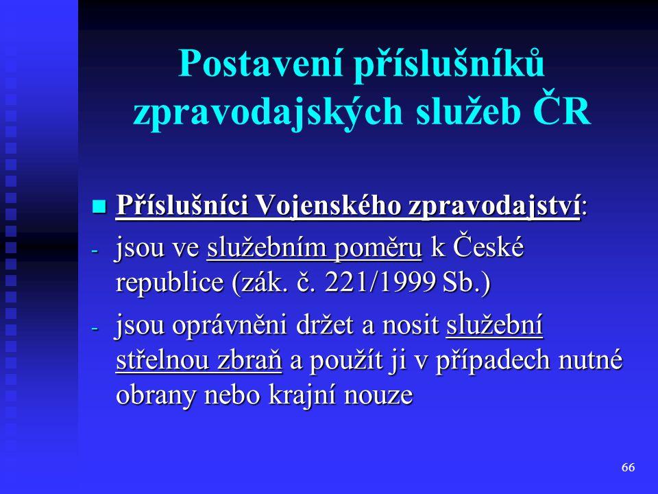 66 Postavení příslušníků zpravodajských služeb ČR Příslušníci Vojenského zpravodajství: Příslušníci Vojenského zpravodajství: - jsou ve služebním pomě