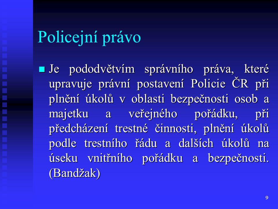 Policejní právo Je pododvětvím správního práva, které upravuje právní postavení Policie ČR při plnění úkolů v oblasti bezpečnosti osob a majetku a veř