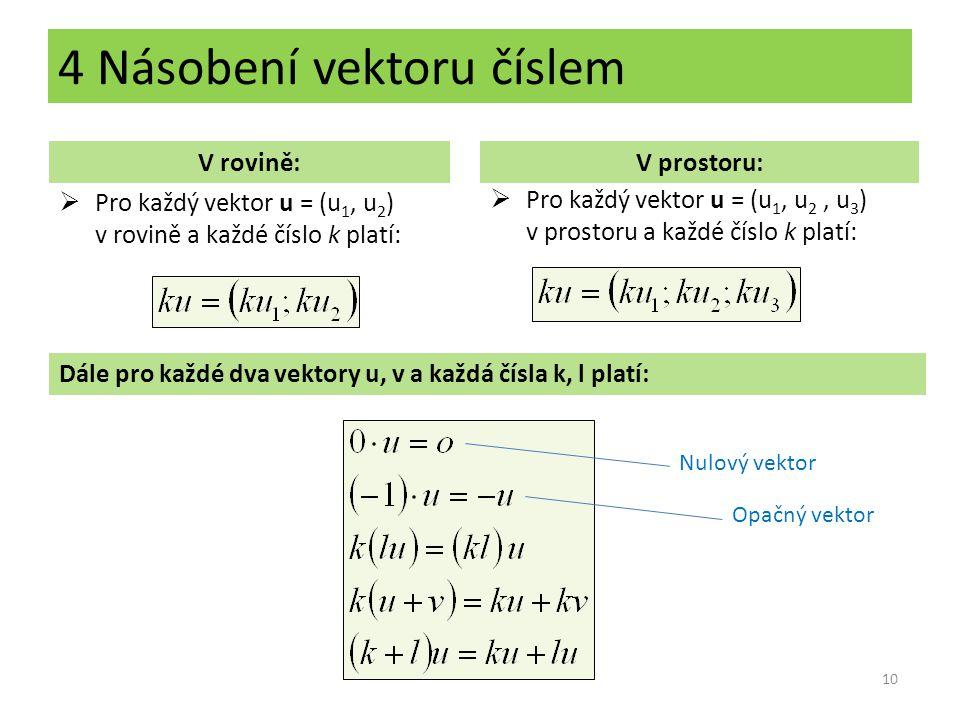 4 Násobení vektoru číslem 10 V rovině:V prostoru:  Pro každý vektor u = (u 1, u 2 ) v rovině a každé číslo k platí:  Pro každý vektor u = (u 1, u 2,