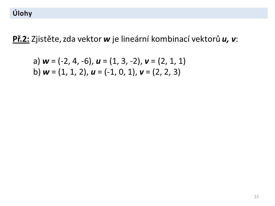 13 Úlohy Př.2: Zjistěte, zda vektor w je lineární kombinací vektorů u, v: a) w = (-2, 4, -6), u = (1, 3, -2), v = (2, 1, 1) b) w = (1, 1, 2), u = (-1,