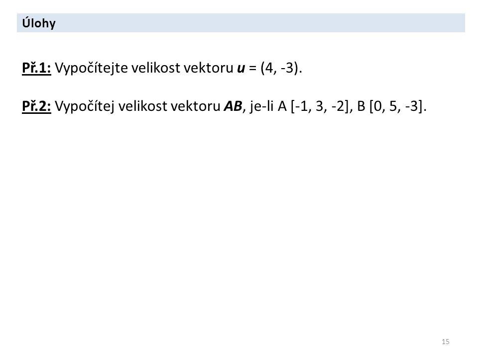 15 Úlohy Př.1: Vypočítejte velikost vektoru u = (4, -3). Př.2: Vypočítej velikost vektoru AB, je-li A [-1, 3, -2], B [0, 5, -3].