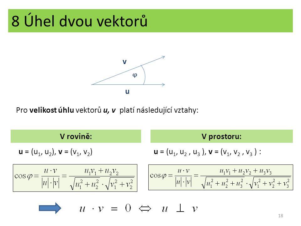 8 Úhel dvou vektorů Pro velikost úhlu vektorů u, v platí následující vztahy: V rovině:V prostoru: u = (u 1, u 2 ), v = (v 1, v 2 )u = (u 1, u 2, u 3 )