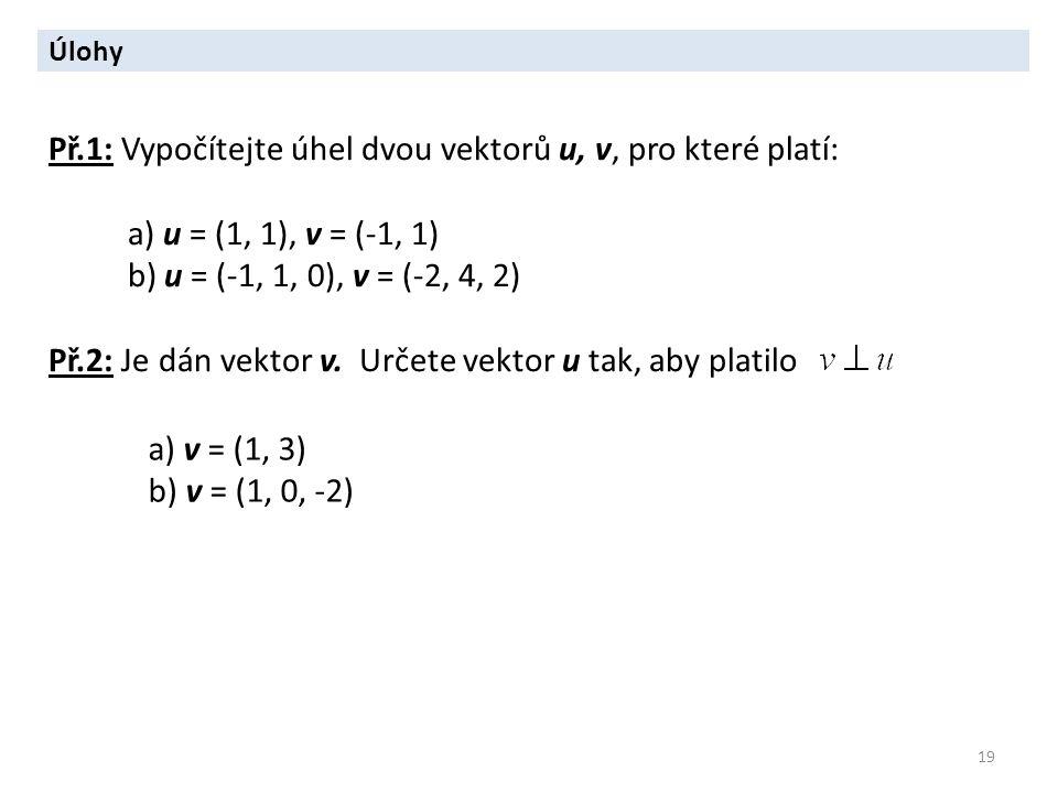19 Úlohy Př.1: Vypočítejte úhel dvou vektorů u, v, pro které platí: a) u = (1, 1), v = (-1, 1) b) u = (-1, 1, 0), v = (-2, 4, 2) Př.2: Je dán vektor v