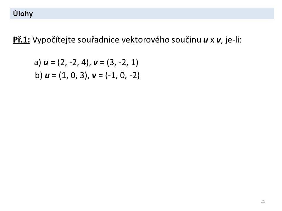 21 Úlohy Př.1: Vypočítejte souřadnice vektorového součinu u x v, je-li: a) u = (2, -2, 4), v = (3, -2, 1) b) u = (1, 0, 3), v = (-1, 0, -2)