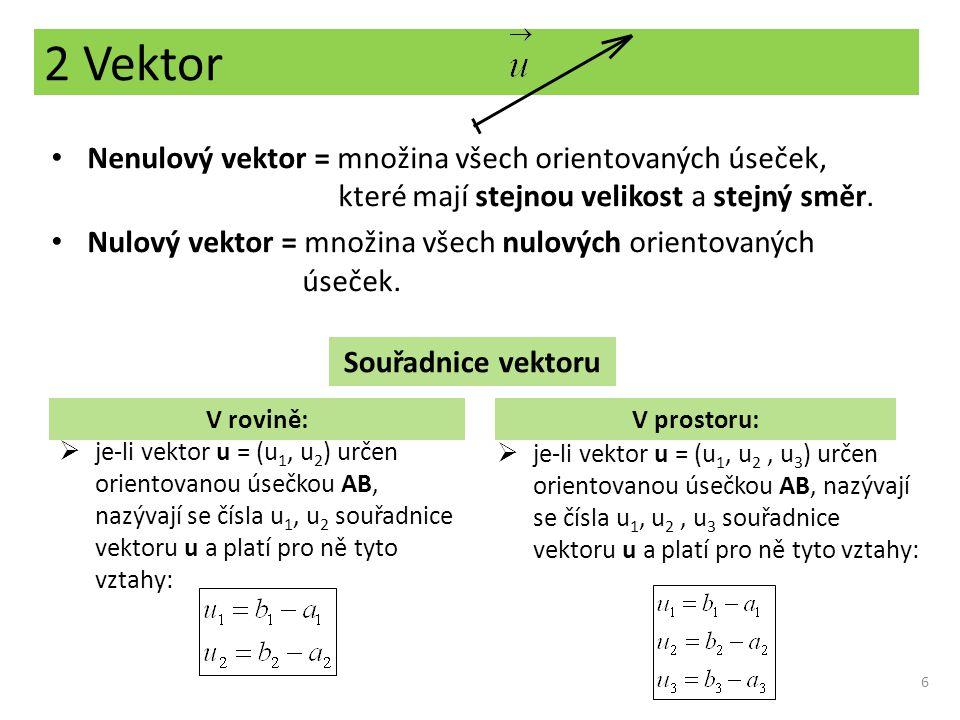 2 Vektor 6 Nenulový vektor = množina všech orientovaných úseček, které mají stejnou velikost a stejný směr. Nulový vektor = množina všech nulových ori