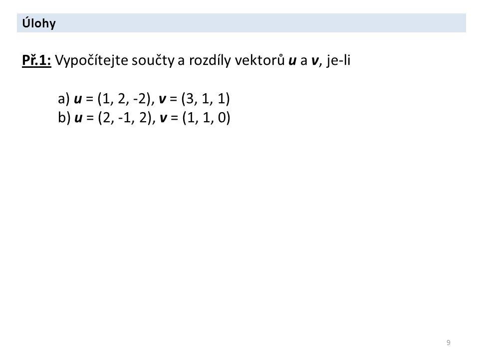 9 Úlohy Př.1: Vypočítejte součty a rozdíly vektorů u a v, je-li a) u = (1, 2, -2), v = (3, 1, 1) b) u = (2, -1, 2), v = (1, 1, 0)