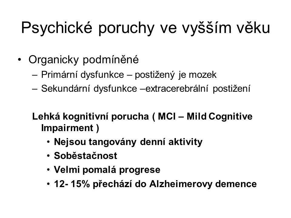 Psychické poruchy ve vyšším věku Organicky podmíněné –Primární dysfunkce – postižený je mozek –Sekundární dysfunkce –extracerebrální postižení Lehká kognitivní porucha ( MCI – Mild Cognitive Impairment ) Nejsou tangovány denní aktivity Soběstačnost Velmi pomalá progrese 12- 15% přechází do Alzheimerovy demence