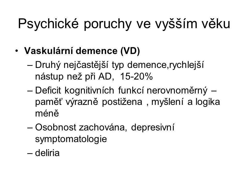 Psychické poruchy ve vyšším věku Vaskulární demence (VD) –Druhý nejčastější typ demence,rychlejší nástup než při AD, 15-20% –Deficit kognitivních funkcí nerovnoměrný – paměť výrazně postižena, myšlení a logika méně –Osobnost zachována, depresivní symptomatologie –deliria