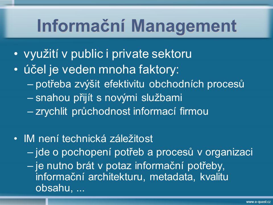 www.e-quest.cz Informační Management využití v public i private sektoru účel je veden mnoha faktory: –potřeba zvýšit efektivitu obchodních procesů –snahou přijít s novými službami –zrychlit průchodnost informací firmou IM není technická záležitost –jde o pochopení potřeb a procesů v organizaci –je nutno brát v potaz informační potřeby, informační architekturu, metadata, kvalitu obsahu,...