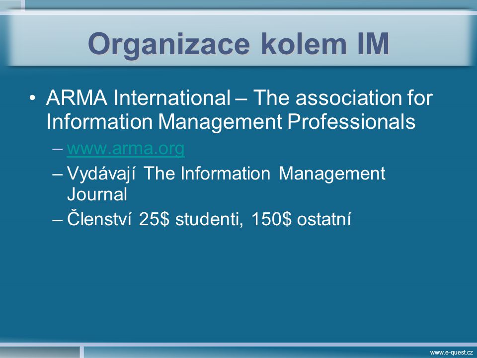 www.e-quest.cz Organizace kolem IM ARMA International – The association for Information Management Professionals –www.arma.orgwww.arma.org –Vydávají The Information Management Journal –Členství 25$ studenti, 150$ ostatní