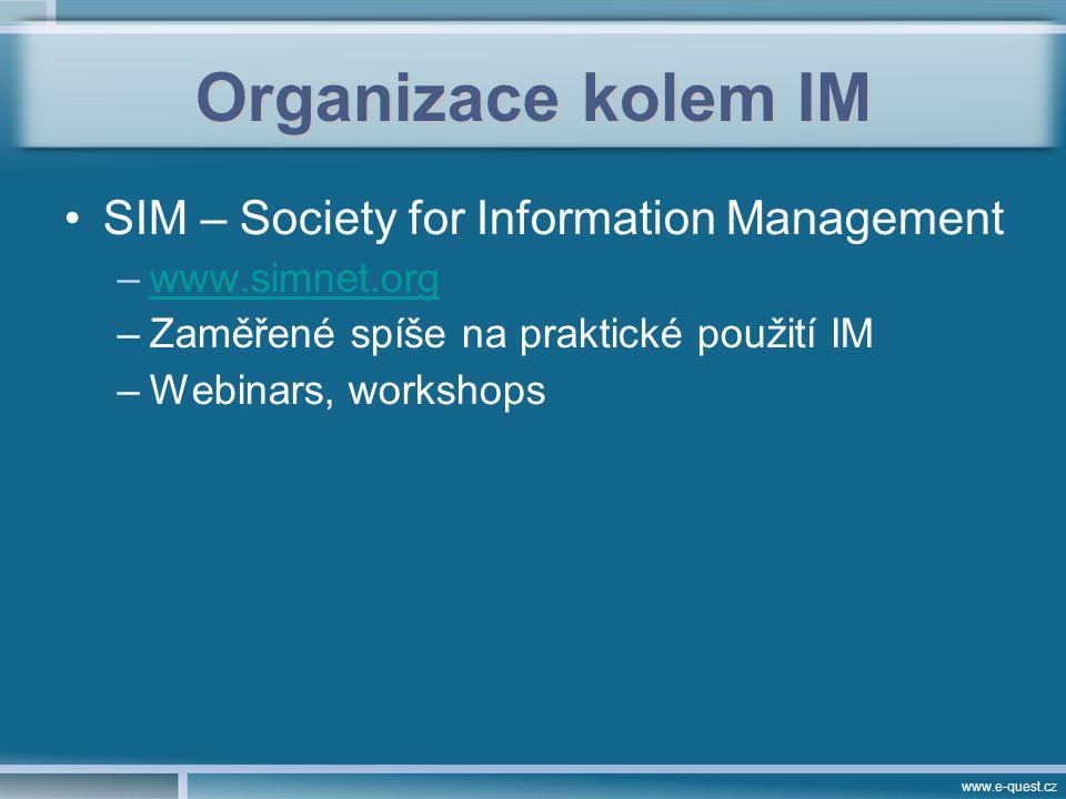 www.e-quest.cz Organizace kolem IM SIM – Society for Information Management –www.simnet.orgwww.simnet.org –Zaměřené spíše na praktické použití IM –Webinars, workshops