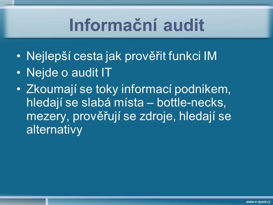 www.e-quest.cz Informační audit Nejlepší cesta jak prověřit funkci IM Nejde o audit IT Zkoumají se toky informací podnikem, hledají se slabá místa – bottle-necks, mezery, prověřují se zdroje, hledají se alternativy