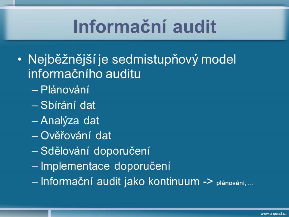 www.e-quest.cz Informační audit Nejběžnější je sedmistupňový model informačního auditu –Plánování –Sbírání dat –Analýza dat –Ověřování dat –Sdělování doporučení –Implementace doporučení –Informační audit jako kontinuum -> plánování, …