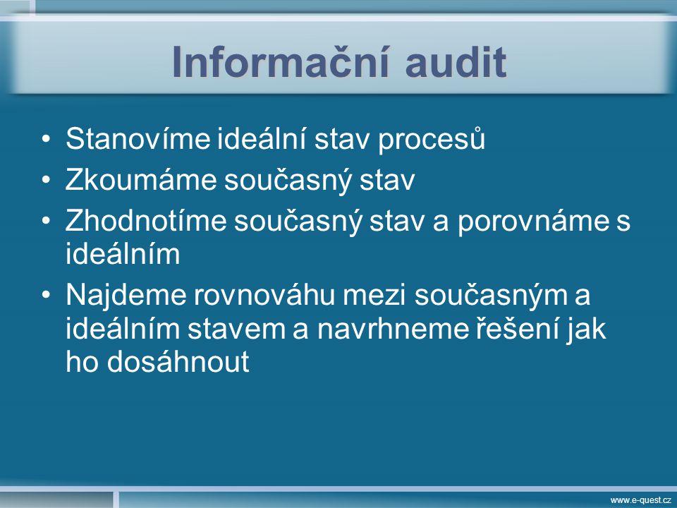 www.e-quest.cz Informační audit Stanovíme ideální stav procesů Zkoumáme současný stav Zhodnotíme současný stav a porovnáme s ideálním Najdeme rovnováhu mezi současným a ideálním stavem a navrhneme řešení jak ho dosáhnout