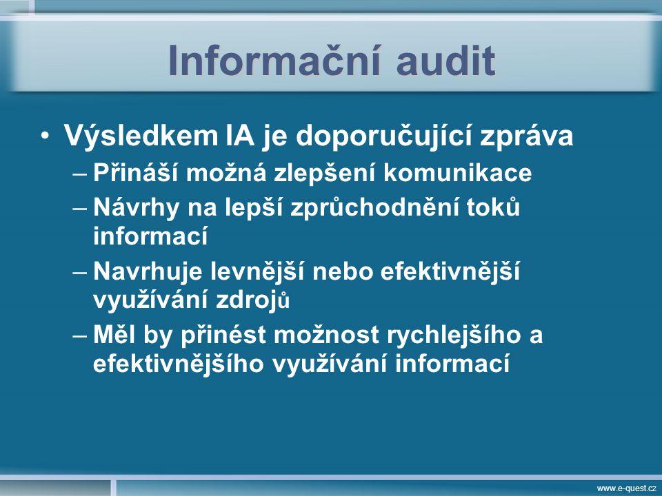 www.e-quest.cz Informační audit Výsledkem IA je doporučující zpráva –Přináší možná zlepšení komunikace –Návrhy na lepší zprůchodnění toků informací –Navrhuje levnější nebo efektivnější využívání zdroj ů –Měl by přinést možnost rychlejšího a efektivnějšího využívání informací