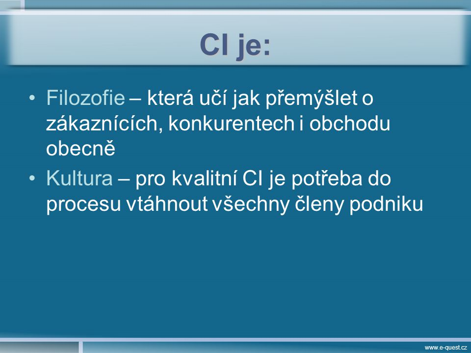 www.e-quest.cz CI je: Filozofie – která učí jak přemýšlet o zákaznících, konkurentech i obchodu obecně Kultura – pro kvalitní CI je potřeba do procesu vtáhnout všechny členy podniku