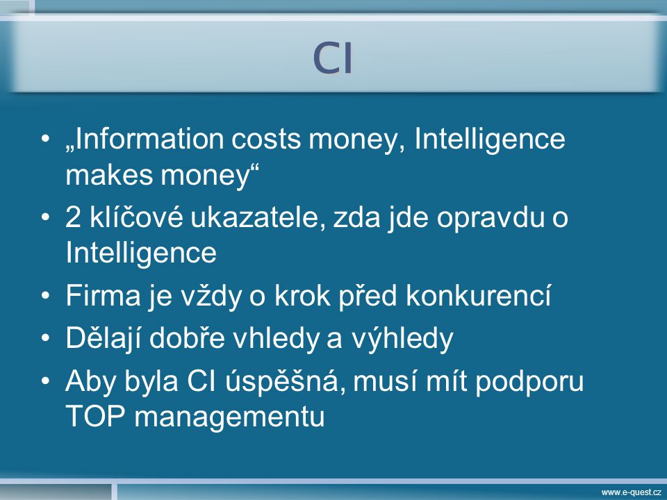 """www.e-quest.cz CI """"Information costs money, Intelligence makes money 2 klíčové ukazatele, zda jde opravdu o Intelligence Firma je vždy o krok před konkurencí Dělají dobře vhledy a výhledy Aby byla CI úspěšná, musí mít podporu TOP managementu"""