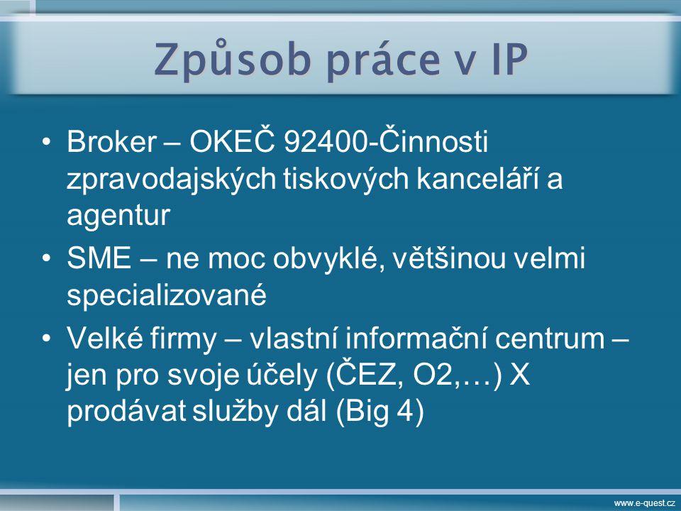 www.e-quest.cz Způsob práce v IP Broker – OKEČ 92400-Činnosti zpravodajských tiskových kanceláří a agentur SME – ne moc obvyklé, většinou velmi specializované Velké firmy – vlastní informační centrum – jen pro svoje účely (ČEZ, O2,…) X prodávat služby dál (Big 4)