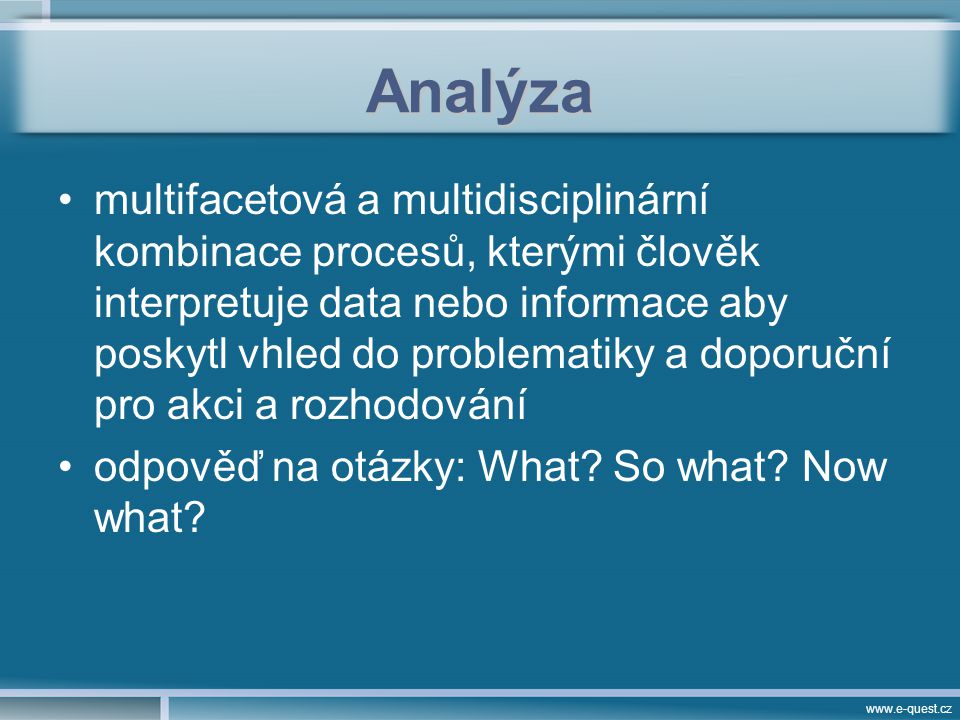 www.e-quest.cz Analýza multifacetová a multidisciplinární kombinace procesů, kterými člověk interpretuje data nebo informace aby poskytl vhled do problematiky a doporuční pro akci a rozhodování odpověď na otázky: What.