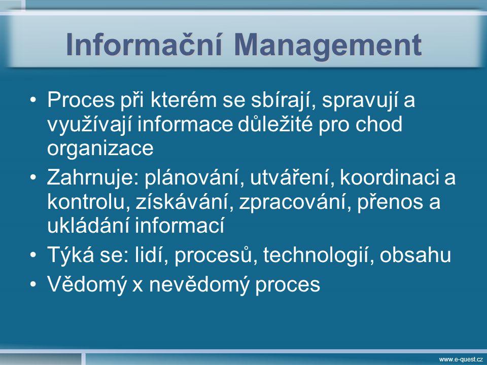 www.e-quest.cz Informační Management Proces při kterém se sbírají, spravují a využívají informace důležité pro chod organizace Zahrnuje: plánování, utváření, koordinaci a kontrolu, získávání, zpracování, přenos a ukládání informací Týká se: lidí, procesů, technologií, obsahu Vědomý x nevědomý proces