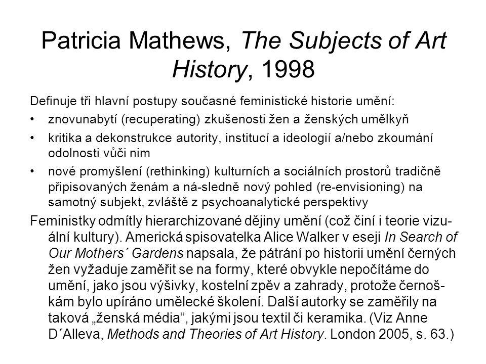 Patricia Mathews, The Subjects of Art History, 1998 Definuje tři hlavní postupy současné feministické historie umění: znovunabytí (recuperating) zkušenosti žen a ženských umělkyň kritika a dekonstrukce autority, institucí a ideologií a/nebo zkoumání odolnosti vůči nim nové promyšlení (rethinking) kulturních a sociálních prostorů tradičně připisovaných ženám a ná-sledně nový pohled (re-envisioning) na samotný subjekt, zvláště z psychoanalytické perspektivy Feministky odmítly hierarchizované dějiny umění (což činí i teorie vizu- ální kultury).