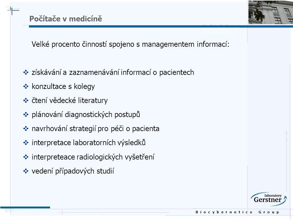 B i o c y b e r n e t i c s G r o u p Odlišnost medicíny od jiných oborů v práci s informacemi  složitost  nejistota  starost společnosti o pacientovo zdraví  výsledná potřeba optimálního rozhodování  efektivní organizace a management velkých objemů dat