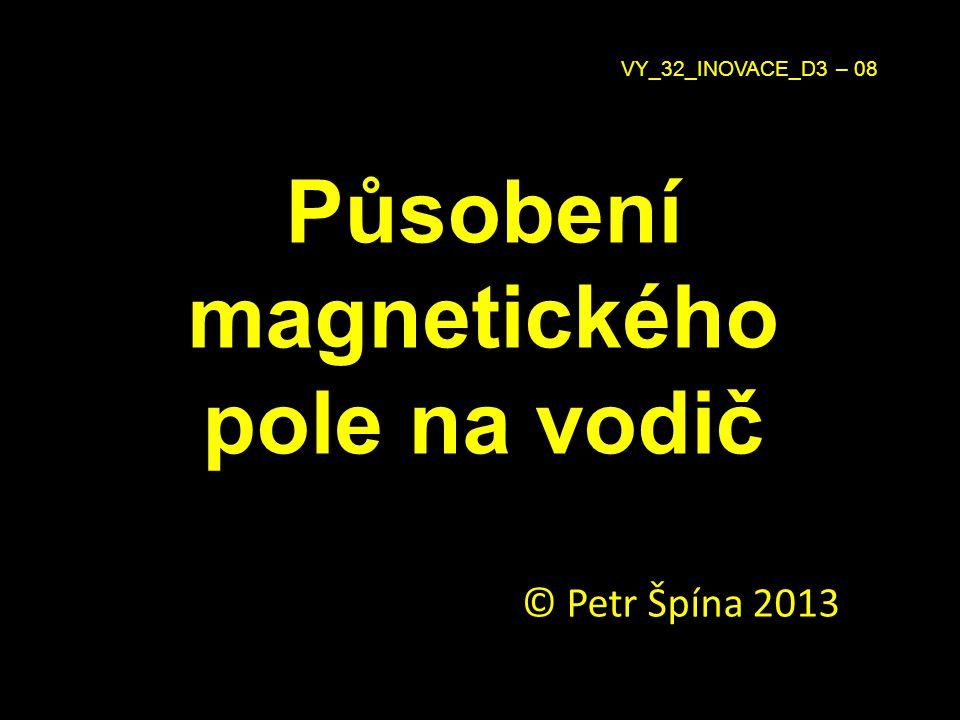 Působení magnetického pole na vodič © Petr Špína 2013 VY_32_INOVACE_D3 – 08