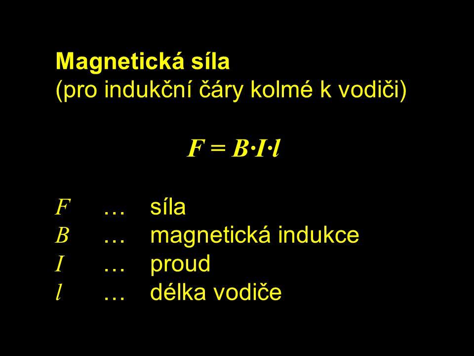 Magnetická síla (pro indukční čáry kolmé k vodiči) F = B∙I∙l F …síla B …magnetická indukce I …proud l …délka vodiče