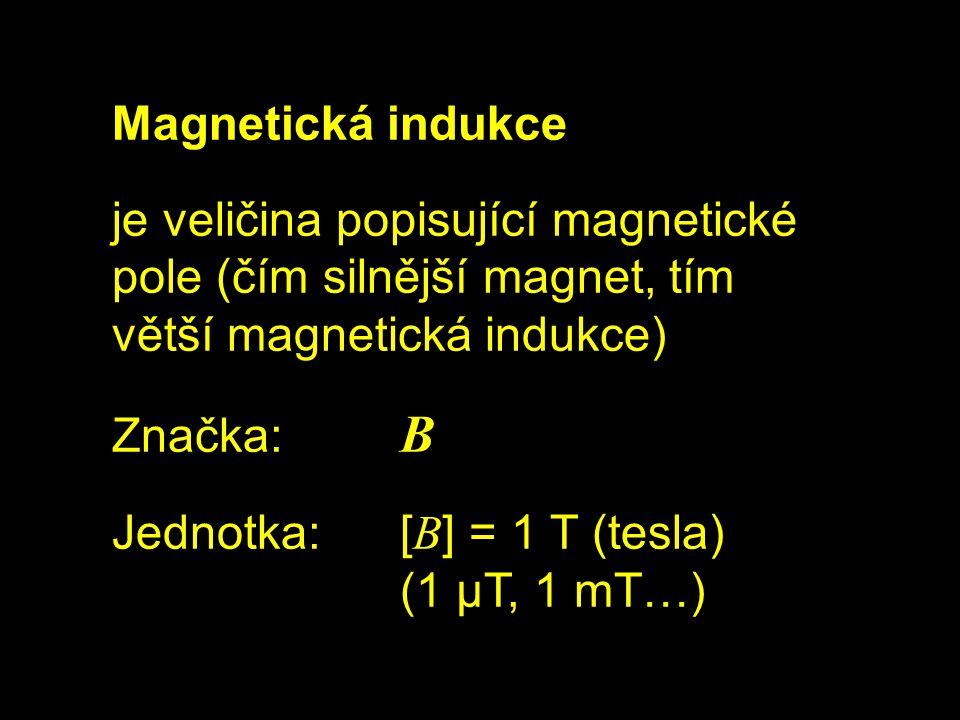 Magnetická indukce je veličina popisující magnetické pole (čím silnější magnet, tím větší magnetická indukce) Značka: B Jednotka:[ B ] = 1 T (tesla) (1 μT, 1 mT…)